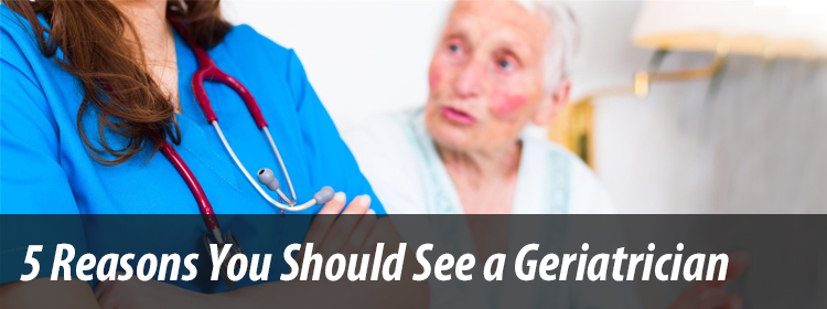 5 Reasons You Should See a Geriatrician